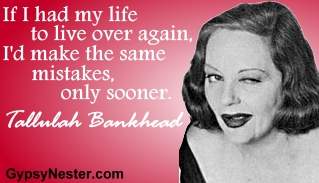 If I had my life to live over again, I'd make the same mistakes, only sooner. Tallulah Bankhead