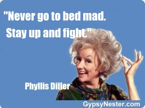 Never go to bed mad. Stay up and fight -Phyllis Diller