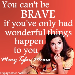 You can't be brave if you've only had wonderful things happen to you. Mary Tyler Moore