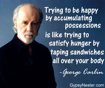 Trying to be happy by accumulating possessions is like trying to satisfy hunger by taping sandwiches all over your body -George Carlin