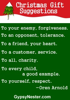 Christmas gift suggestions: To your enemy, forgiveness. To an opponent, tolerance. To a friend, your heart. To a customer, service. To all, charity. To every child, a good example. To yourself, respect. -Oren Arnold
