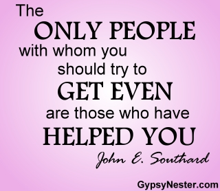 The only people with whom you should try to get even are those who have helped you