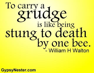 To carry a grudge is like being stung to death by one bee. -William H Walton