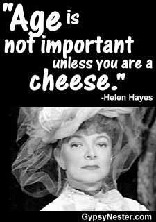 Age is not important unless you are a cheese. -Helen Hayes