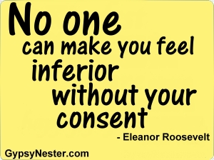 No one can make you feel inferior without you consent -Eleanor Roosevelt