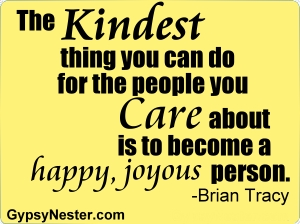 The kindest thing you can do for the people you care about is to become a happy, joyous person -Brian Tracy