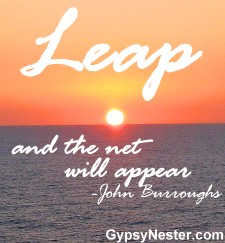 Leap and the net will appear -John Burroughs