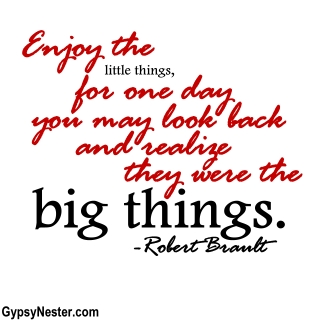 Enjoy the little things, for one day you may look back and realize they were the big things. -Robert Bault