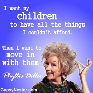 I want my children to have all the things I couldn't afford. Then I want to move in with them -Phyllis Diller