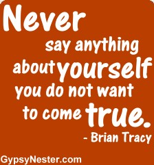 Never say anything about yourself you do not want to come true - Brian Tracy