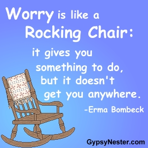 Worry is like a rocking chair: it gives you something to do, but doesn't get you anywhere -Erma Bombeck