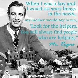 "When I was a boy and I would see scary things in the news, my mother would say to me, ""Look for the helpers. You will always find people who are helping."" - Mr. Rogers"