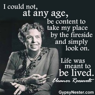 I could not, at any age, be content to take my place by the fireside and simply look on. Live was meant to be lived. Eleanor Roosevelt