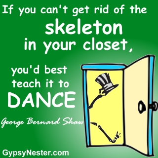 If you can't get rid of the skeleton in your closet, you'd best teach it to dance. George Bernard Shaw
