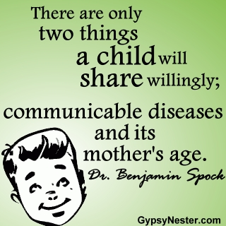 There are only two things a child will share willingly; communicable diseases and its mother's age. -Dr. Benjamin Spock